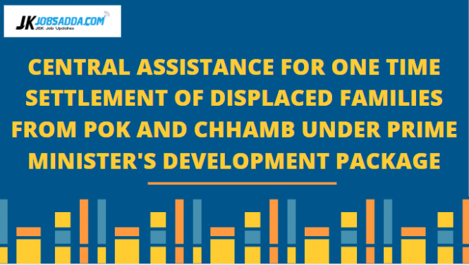 CENTRAL ASSISTANCE FOR ONE TIME SETTLEMENT OF DISPLACED FAMILIES FROM POK AND CHHAMB UNDER PRIME MINISTER'S DEVELOPMENT PACKAGE
